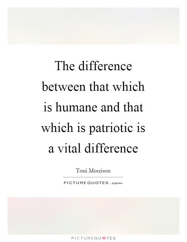 The difference between that which is humane and that which is patriotic is a vital difference Picture Quote #1