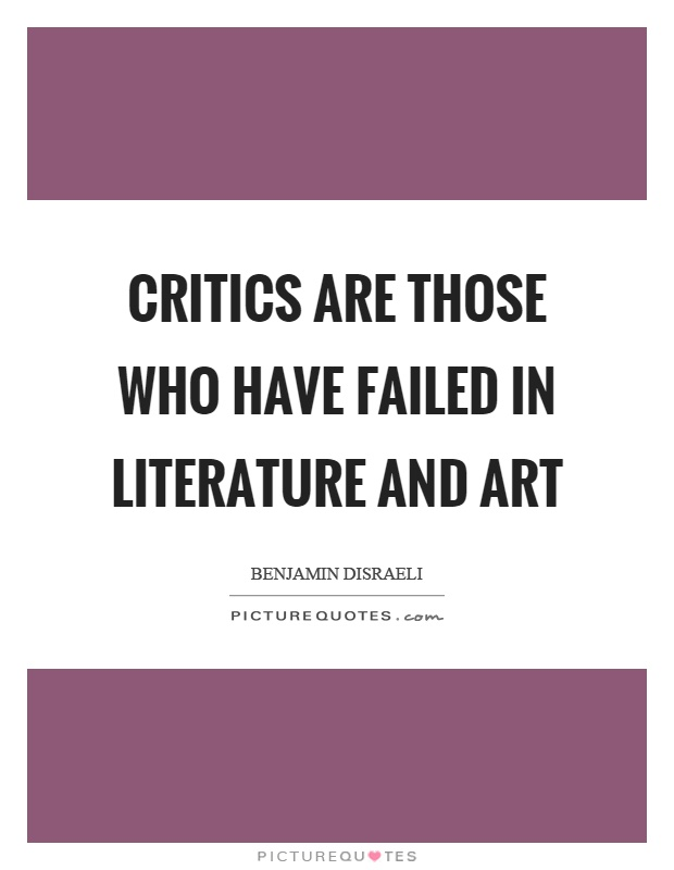 Critics are those who have failed in literature and art Picture Quote #1