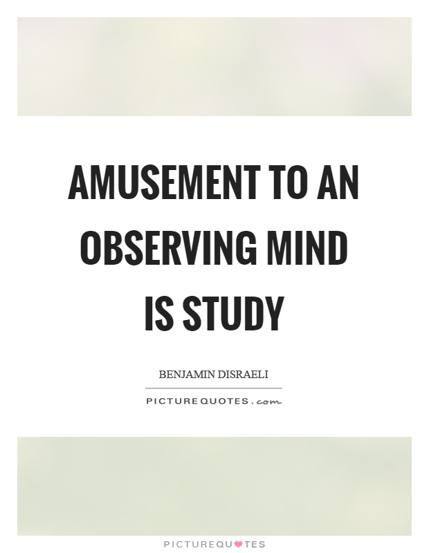 Amusement to an observing mind is study Picture Quote #1