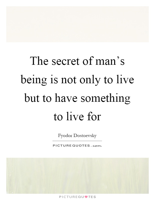 The secret of man's being is not only to live but to have something to live for Picture Quote #1