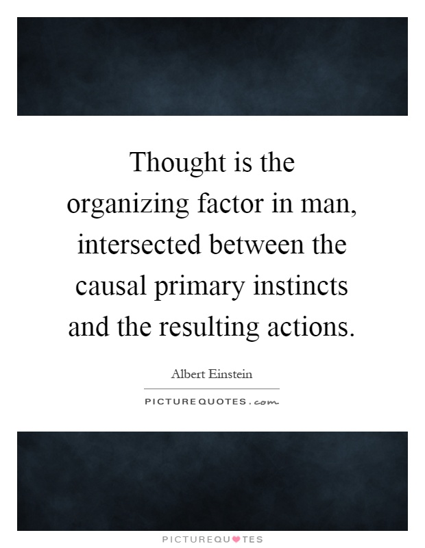Thought is the organizing factor in man, intersected between the causal primary instincts and the resulting actions Picture Quote #1