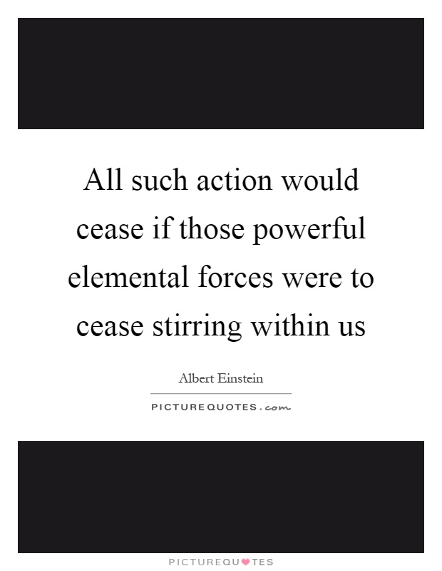 All such action would cease if those powerful elemental forces were to cease stirring within us Picture Quote #1