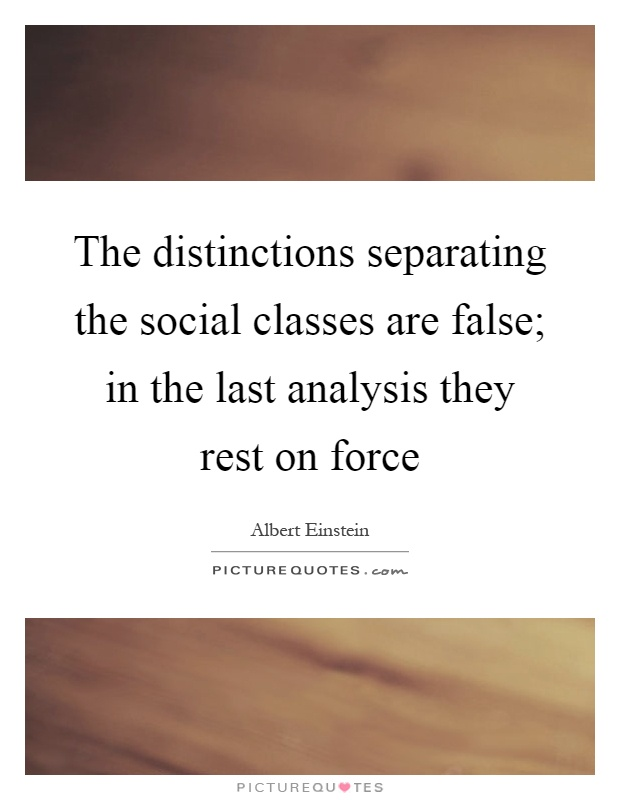 The distinctions separating the social classes are false; in the last analysis they rest on force Picture Quote #1