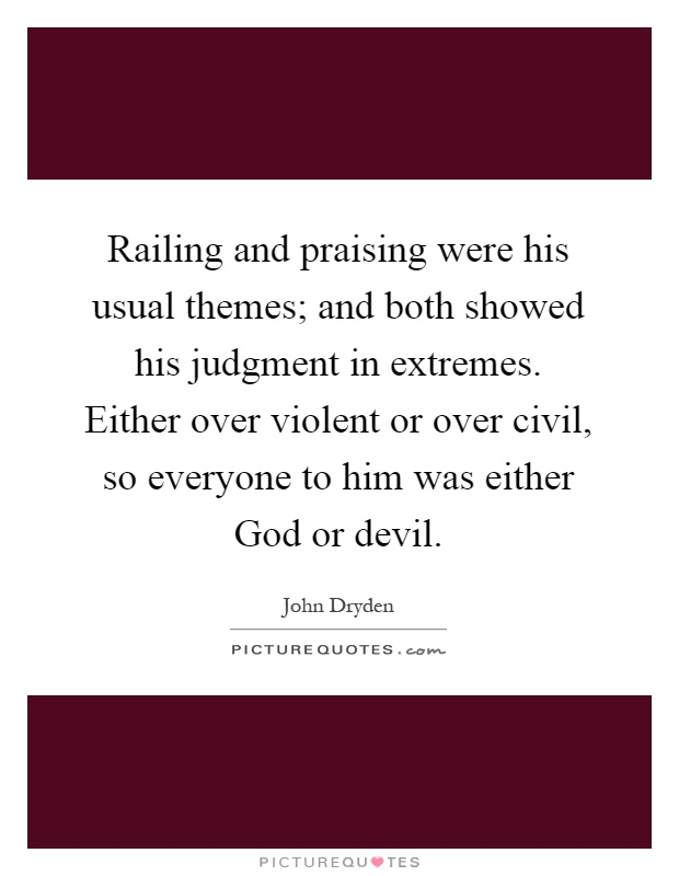 Railing and praising were his usual themes; and both showed his judgment in extremes. Either over violent or over civil, so everyone to him was either God or devil Picture Quote #1