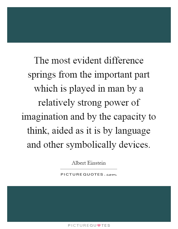 The most evident difference springs from the important part which is played in man by a relatively strong power of imagination and by the capacity to think, aided as it is by language and other symbolically devices Picture Quote #1