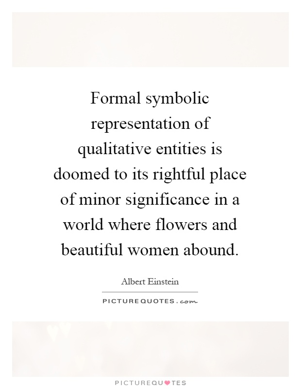 Formal symbolic representation of qualitative entities is doomed to its rightful place of minor significance in a world where flowers and beautiful women abound Picture Quote #1