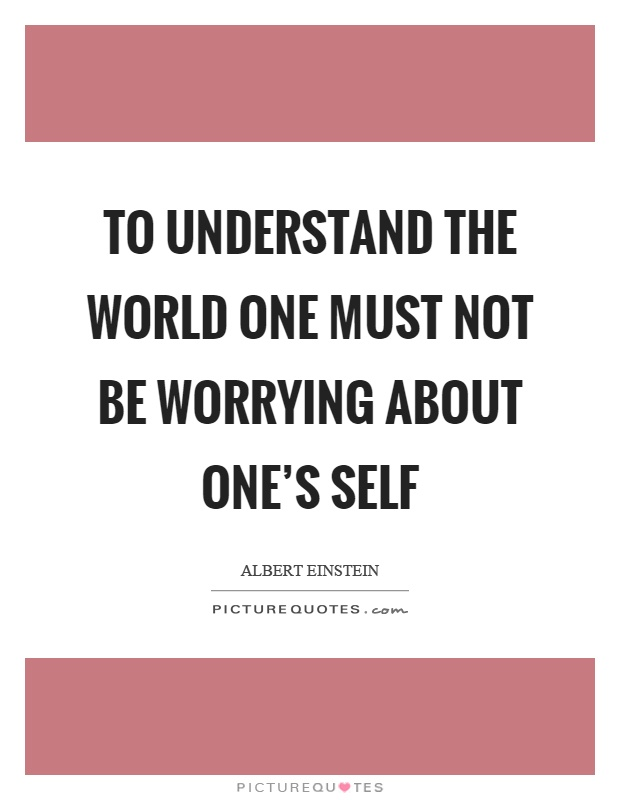 To understand the world one must not be worrying about one's self Picture Quote #1
