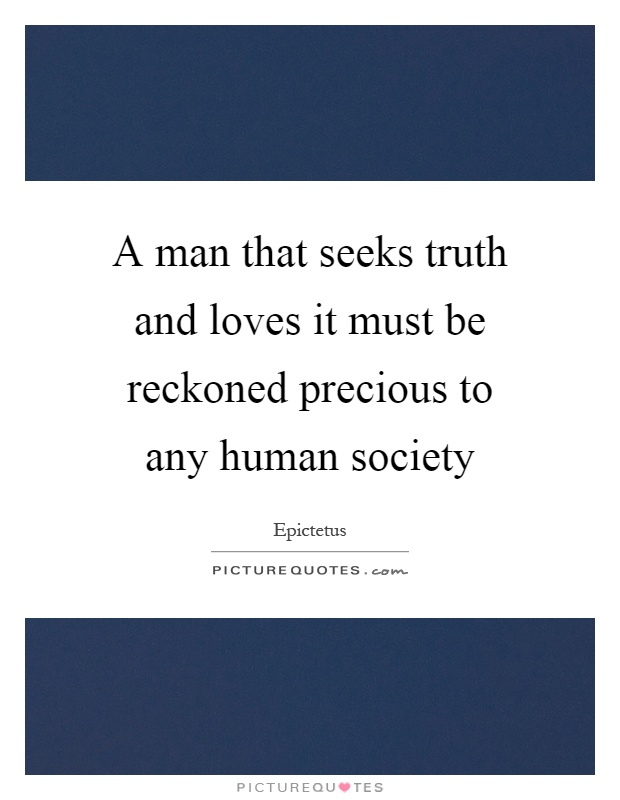 A man that seeks truth and loves it must be reckoned precious to any human society Picture Quote #1