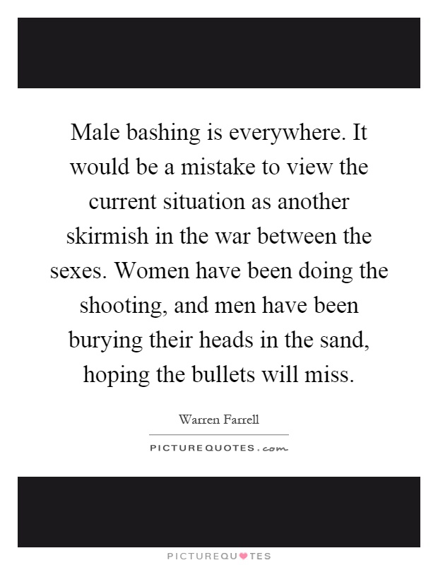 Male bashing is everywhere. It would be a mistake to view the current situation as another skirmish in the war between the sexes. Women have been doing the shooting, and men have been burying their heads in the sand, hoping the bullets will miss Picture Quote #1