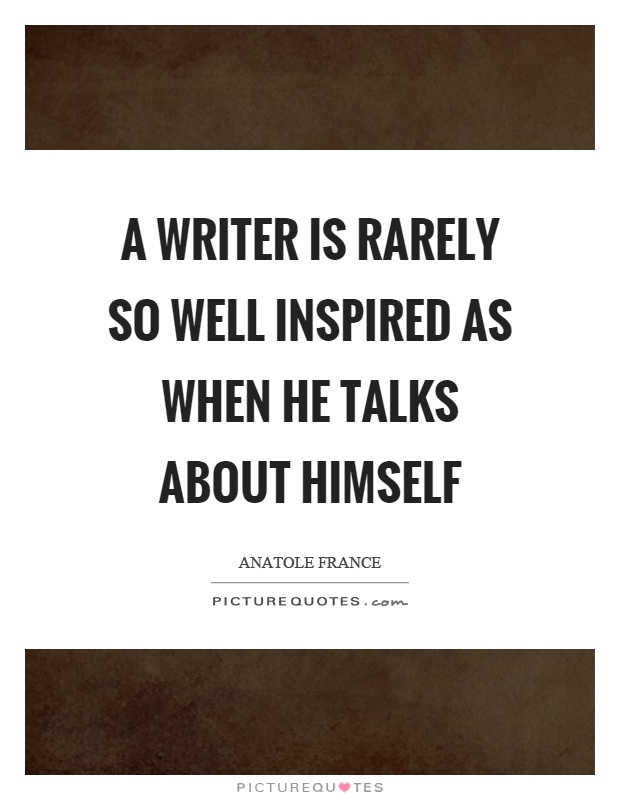 A writer is rarely so well inspired as when he talks about himself Picture Quote #1