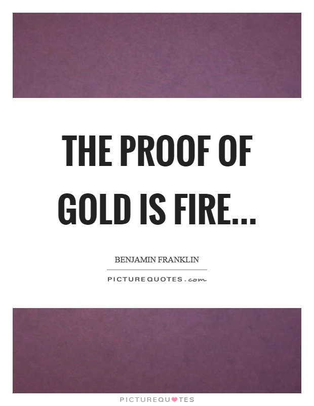 The proof of gold is fire Picture Quote #1
