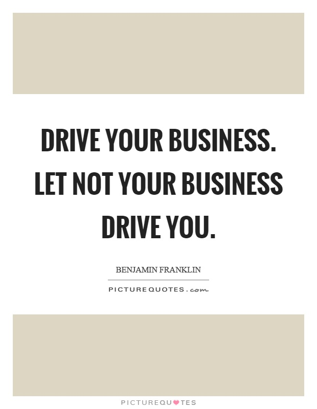 Drive your business. Let not your business drive you Picture Quote #1