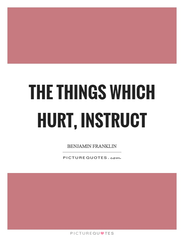 The things which hurt, instruct Picture Quote #1