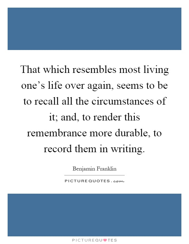 That which resembles most living one's life over again, seems to be to recall all the circumstances of it; and, to render this remembrance more durable, to record them in writing Picture Quote #1