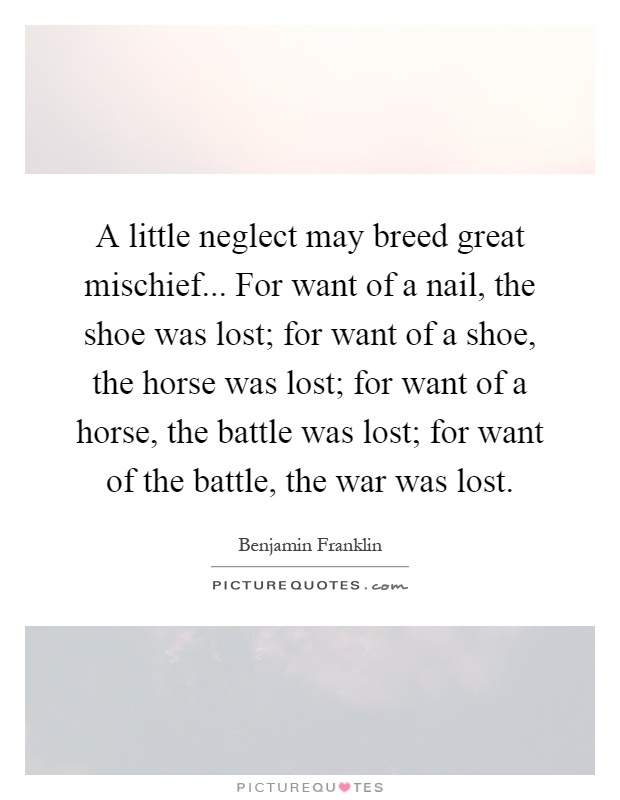 A little neglect may breed great mischief... For want of a nail, the shoe was lost; for want of a shoe, the horse was lost; for want of a horse, the battle was lost; for want of the battle, the war was lost Picture Quote #1