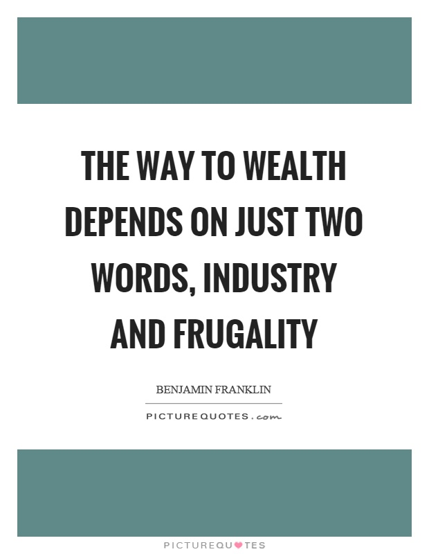 The way to wealth depends on just two words, industry and frugality Picture Quote #1