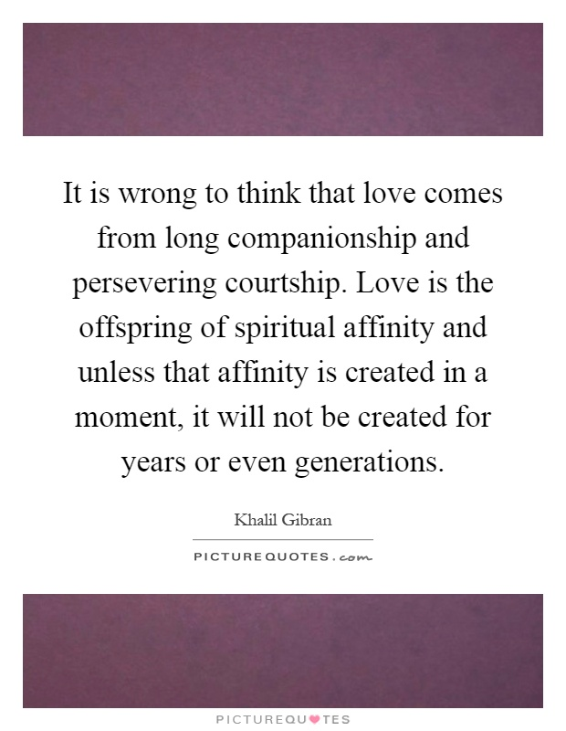 It is wrong to think that love comes from long companionship and persevering courtship. Love is the offspring of spiritual affinity and unless that affinity is created in a moment, it will not be created for years or even generations Picture Quote #1