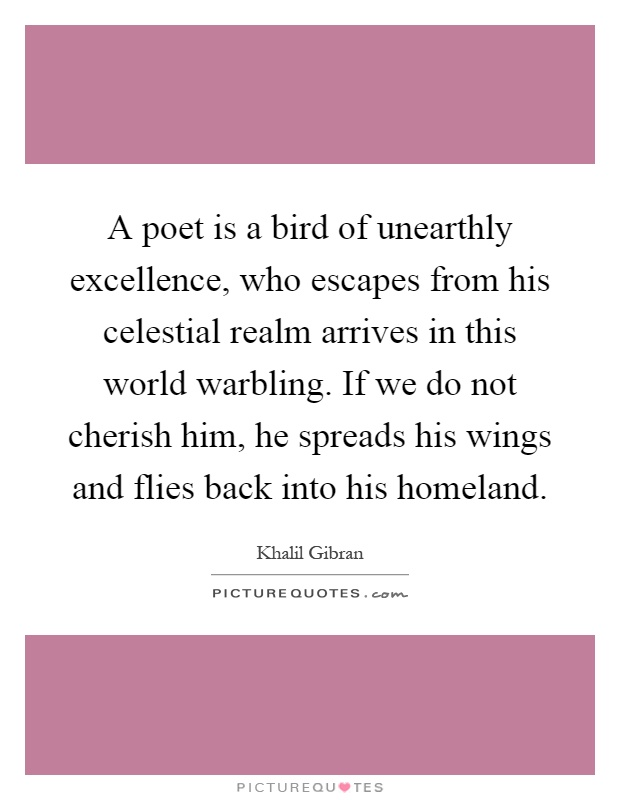 A poet is a bird of unearthly excellence, who escapes from his celestial realm arrives in this world warbling. If we do not cherish him, he spreads his wings and flies back into his homeland Picture Quote #1