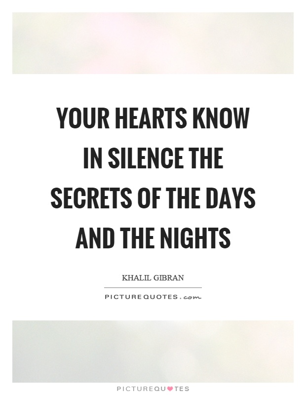 Your hearts know in silence the secrets of the days and the nights Picture Quote #1