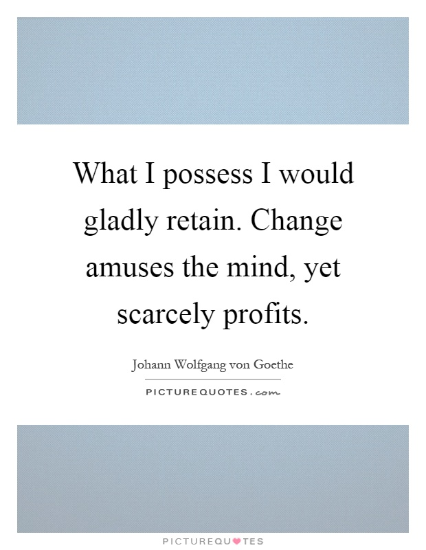 What I possess I would gladly retain. Change amuses the mind, yet scarcely profits Picture Quote #1