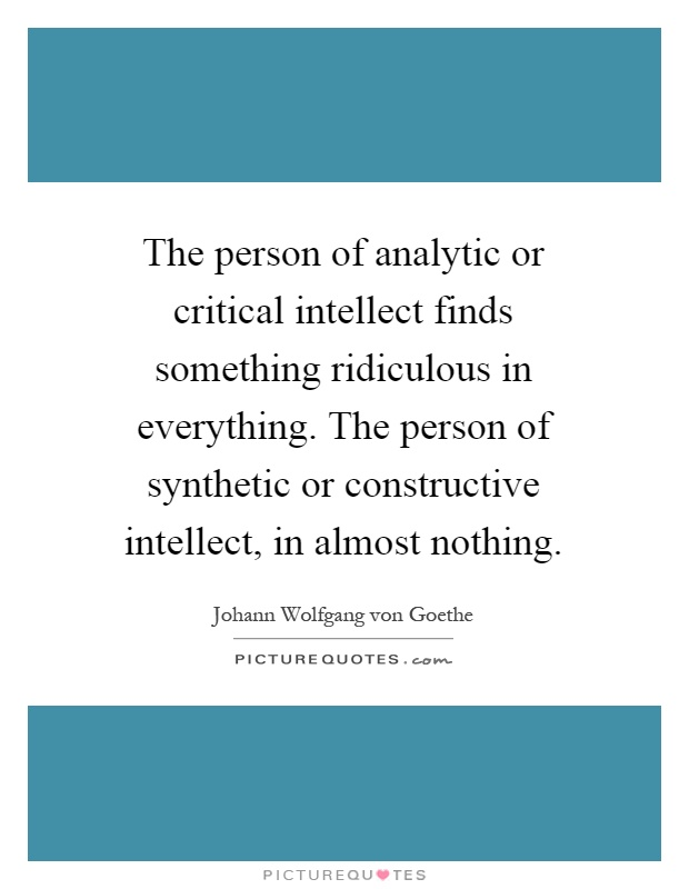 The person of analytic or critical intellect finds something ridiculous in everything. The person of synthetic or constructive intellect, in almost nothing Picture Quote #1