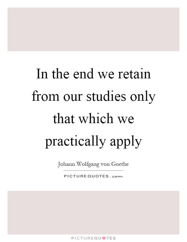 In the end we retain from our studies only that which we practically apply Picture Quote #1