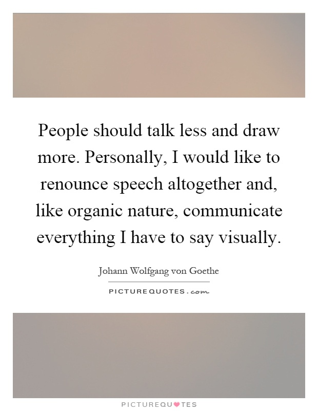 People should talk less and draw more. Personally, I would like to renounce speech altogether and, like organic nature, communicate everything I have to say visually Picture Quote #1