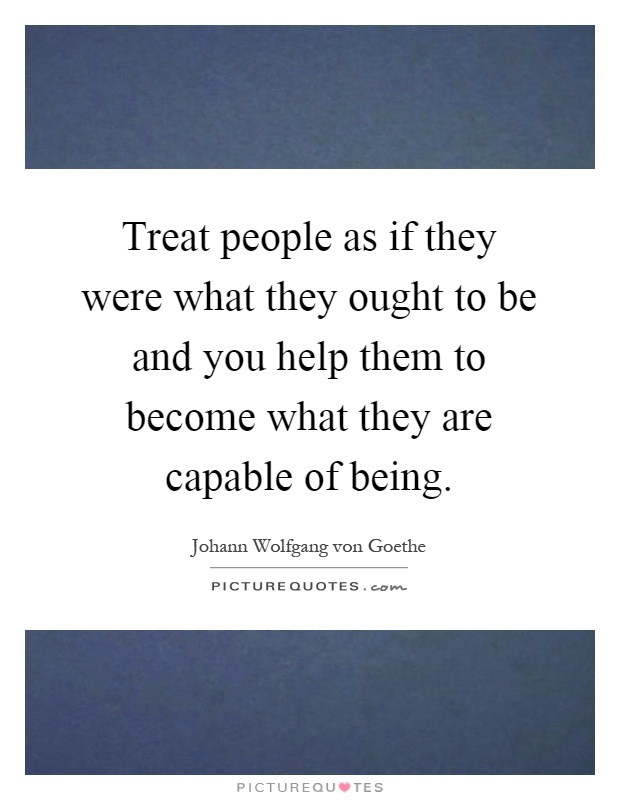goethes statement treat people as if Johann wolfgang von goethe — 'treat people as if they were what they ought to be and you help them to become what they are capable of being.