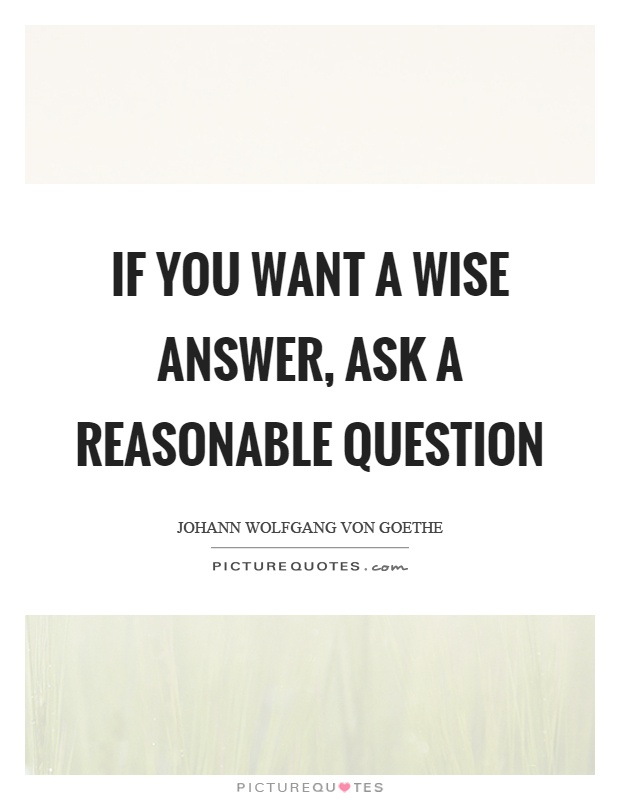 If you want a wise answer, ask a reasonable question Picture Quote #1