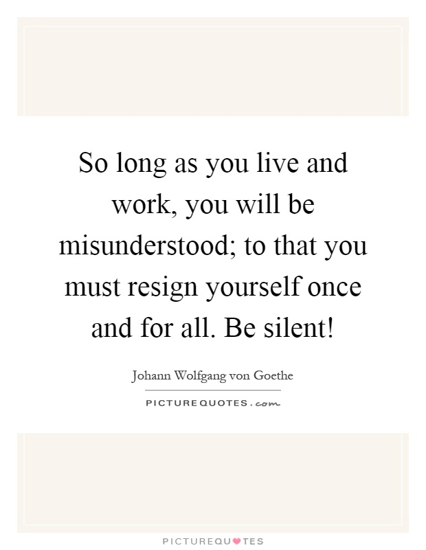So long as you live and work, you will be misunderstood; to that you must resign yourself once and for all. Be silent! Picture Quote #1