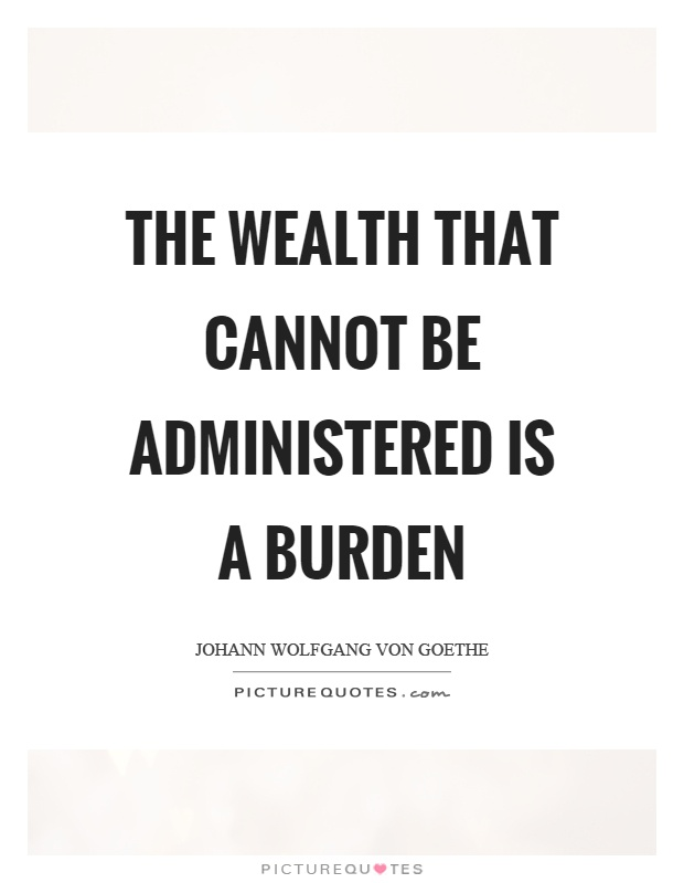 The wealth that cannot be administered is a burden Picture Quote #1
