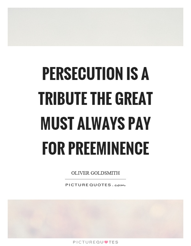 Persecution is a tribute the great must always pay for preeminence Picture Quote #1