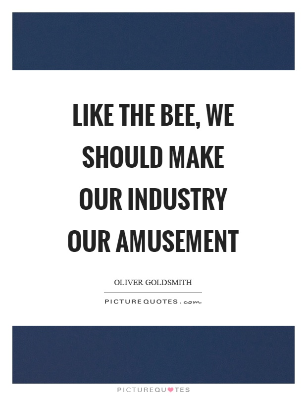 Like the bee, we should make our industry our amusement Picture Quote #1