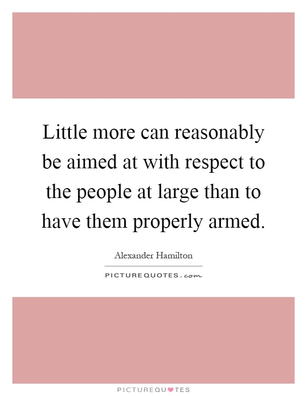 Little more can reasonably be aimed at with respect to the people at large than to have them properly armed Picture Quote #1