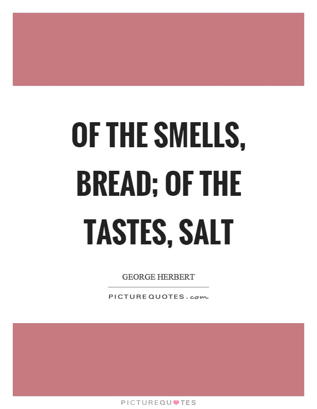 Of the smells, bread; of the tastes, salt Picture Quote #1