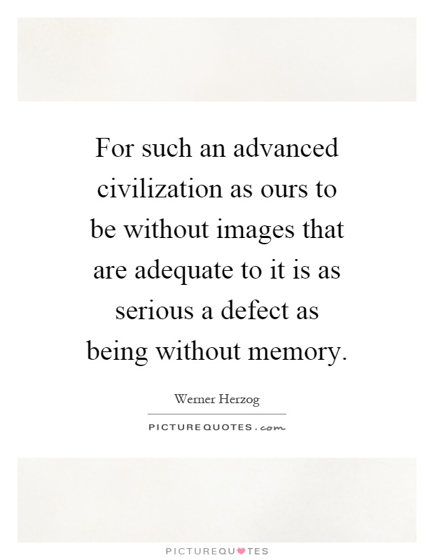 For such an advanced civilization as ours to be without images that are adequate to it is as serious a defect as being without memory Picture Quote #1