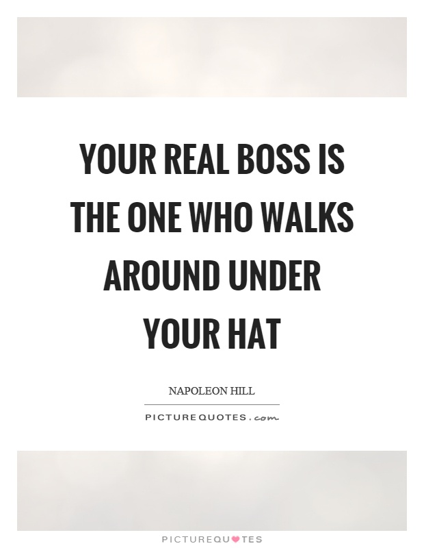 Your real boss is the one who walks around under your hat Picture Quote #1
