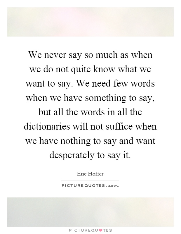 We never say so much as when we do not quite know what we want to say. We need few words when we have something to say, but all the words in all the dictionaries will not suffice when we have nothing to say and want desperately to say it Picture Quote #1
