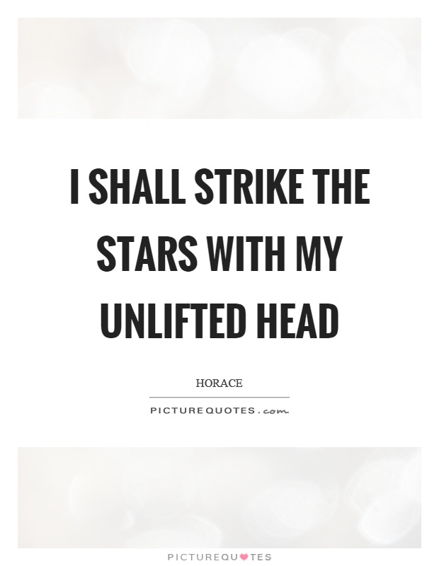 I shall strike the stars with my unlifted head Picture Quote #1