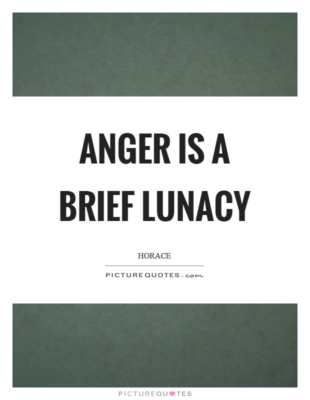 Anger is a brief lunacy Picture Quote #1