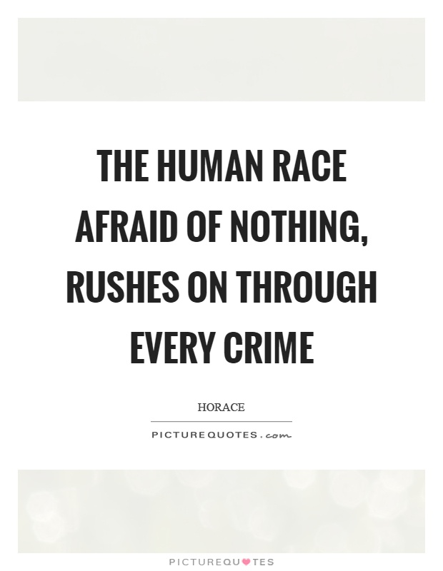 The human race afraid of nothing, rushes on through every ...