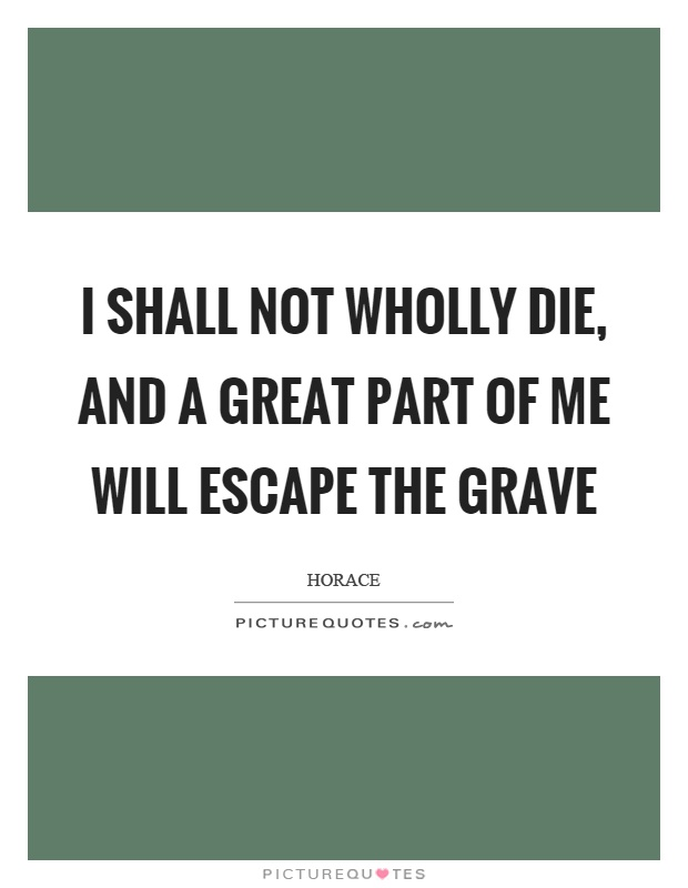I shall not wholly die, and a great part of me will escape the grave Picture Quote #1