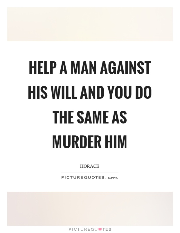 Help a man against his will and you do the same as murder him Picture Quote #1