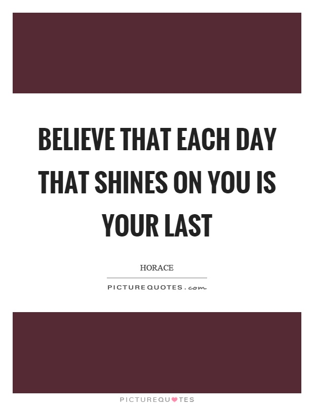 Believe that each day that shines on you is your last Picture Quote #1