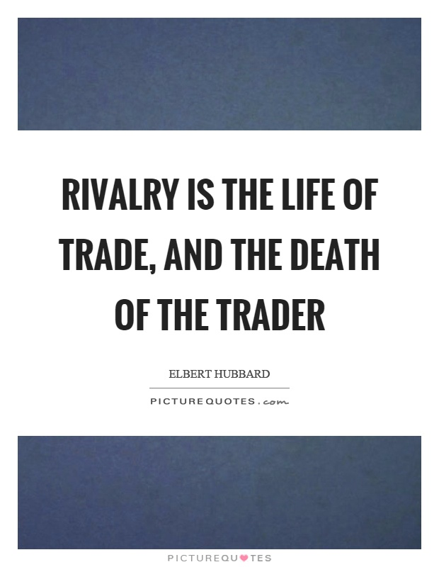 Rivalry is the life of trade, and the death of the trader Picture Quote #1