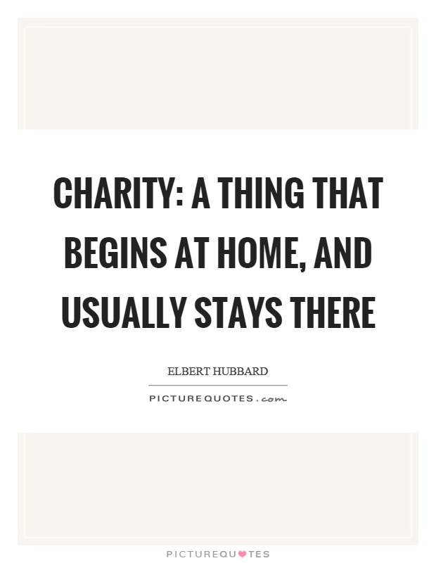 Charity: a thing that begins at home, and usually stays there Picture Quote #1