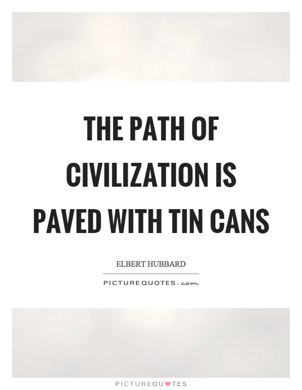 The path of civilization is paved with tin cans Picture Quote #1