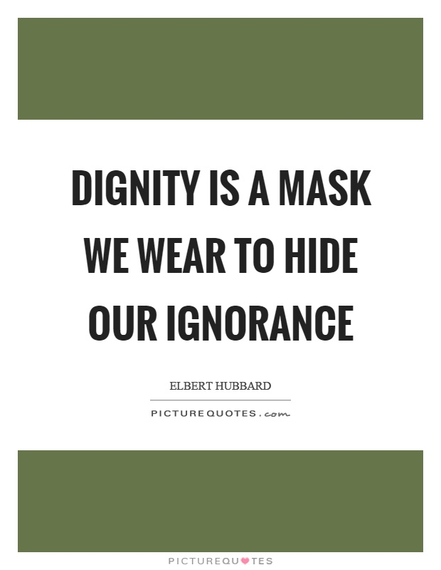 Dignity is a mask we wear to hide our ignorance Picture Quote #1