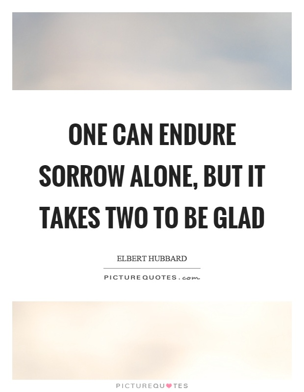 One can endure sorrow alone, but it takes two to be glad Picture Quote #1