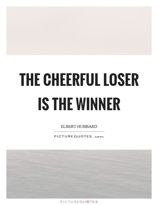 The cheerful loser is the winner Picture Quote #1